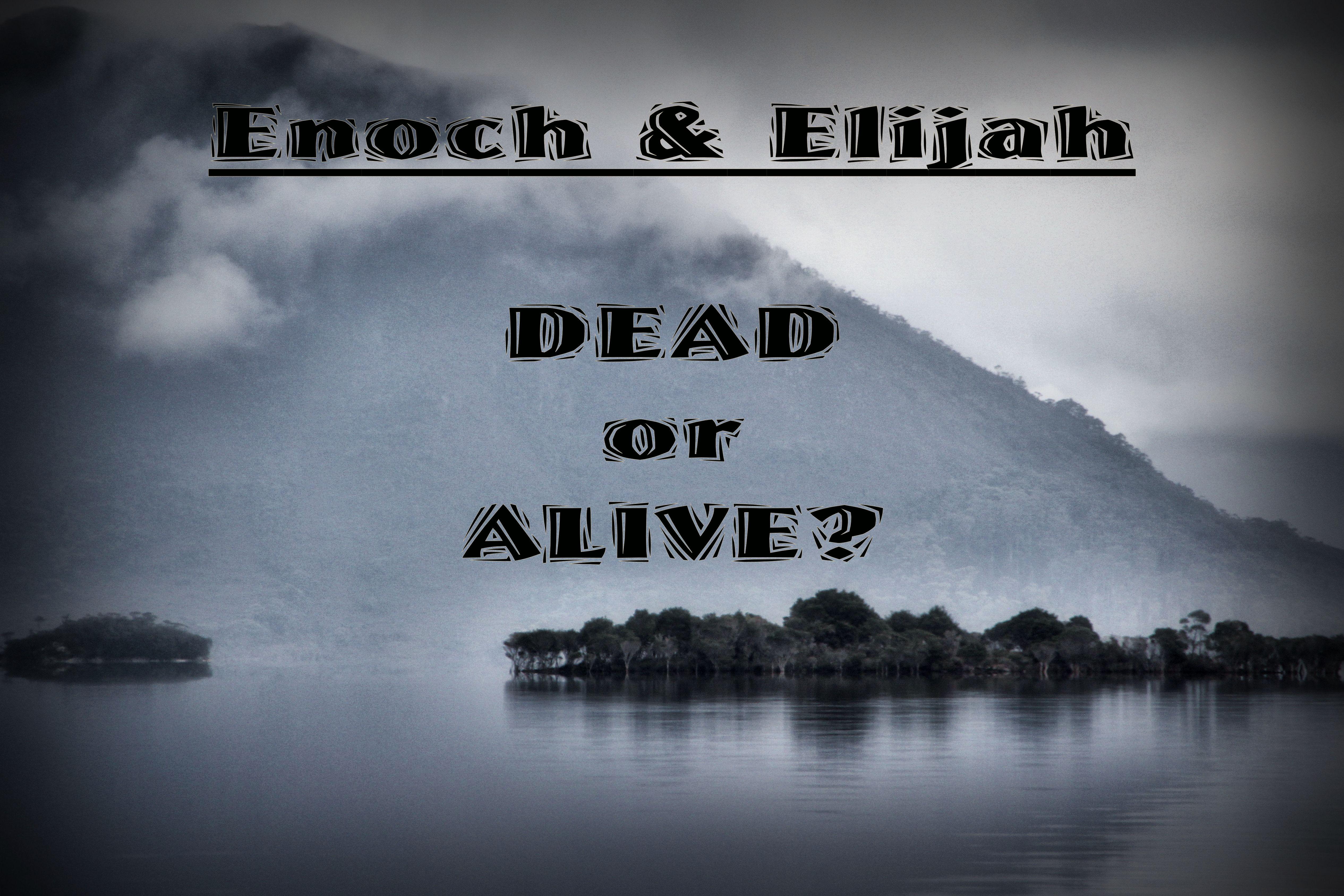 Enoch & Elijah – Dead or Alive?